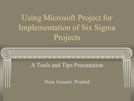 Using Microsoft Project for Implementation of Six Sigma Projects A Tools and Tips Presentation Nora Gessert, Pcubed.