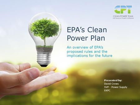 Clean Power Plan EPA's Clean Power Plan An overview of EPA's proposed rules and the implications for the future Presented by: David Crews SVP - Power Supply.