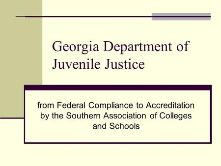 Georgia Department of Juvenile Justice from Federal Compliance to Accreditation by the Southern Association of Colleges and Schools.