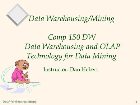 Data Warehousing/Mining 1 Data Warehousing/Mining Comp 150 DW Data Warehousing and OLAP Technology for Data Mining Instructor: Dan Hebert.