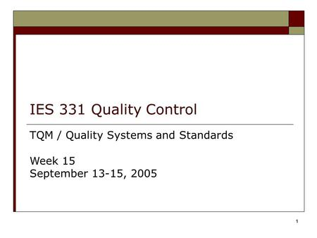 1 IES 331 Quality Control TQM / Quality Systems and Standards Week 15 September 13-15, 2005.