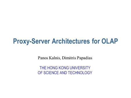 Proxy-Server Architectures for OLAP Panos Kalnis, Dimitris Papadias THE HONG KONG UNIVERSITY OF SCIENCE AND TECHNOLOGY.