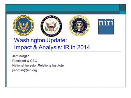 Washington Update: Impact & Analysis: IR in 2014 Jeff Morgan President & CEO National Investor Relations Institute
