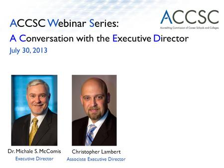 ACCSC Webinar Series: A Conversation with the Executive Director July 30, 2013 Dr. Michale S. McComis Executive Director Christopher Lambert Associate.