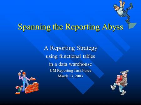 Spanning the Reporting Abyss A Reporting Strategy using functional tables in a data warehouse UM Reporting Task Force March 13, 2003.