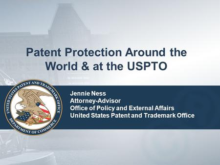 Patent Protection Around the World & at the USPTO Jennie Ness Attorney-Advisor Office of Policy and External Affairs United States Patent and Trademark.