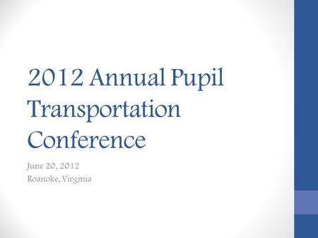 2012 Annual Pupil Transportation Conference June 20, 2012 Roanoke, Virginia.