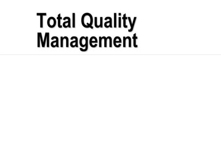 Total Quality Management. TQM  Total - made up of the whole  Quality - degree of excellence a product or service provides  Management - act, art or.