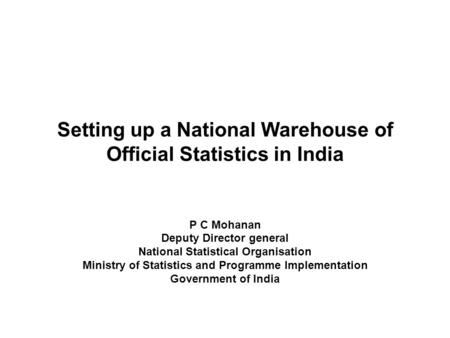 Setting up a National Warehouse of Official Statistics in India P C Mohanan Deputy Director general National Statistical Organisation Ministry of Statistics.