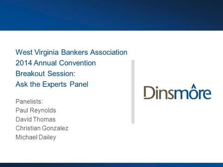 West Virginia Bankers Association 2014 Annual Convention Breakout Session: Ask the Experts Panel Panelists: Paul Reynolds David Thomas Christian Gonzalez.