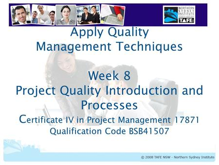 Apply Quality Management Techniques Week 8 Project Quality Introduction and Processes Certificate IV in Project Management 17871 Qualification Code BSB41507.