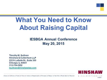 What You Need to Know About Raising Capital IESBGA Annual Conference May 20, 2015 Timothy M. Sullivan Hinshaw & Culbertson LLP 222 N LaSalle St., Suite.