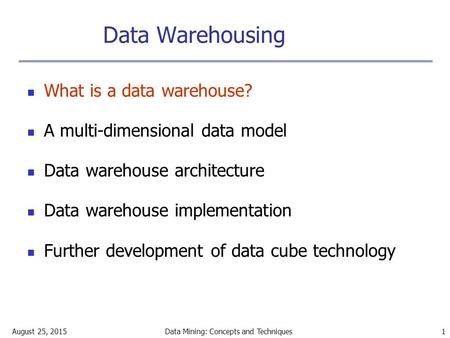 August 25, 2015Data Mining: Concepts and Techniques 1 Data Warehousing What is a data warehouse? A multi-dimensional data model Data warehouse architecture.