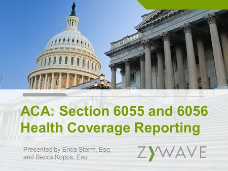 ACA: Section 6055 and 6056 Health Coverage Reporting Presented by Erica Storm, Esq. and Becca Kopps, Esq.
