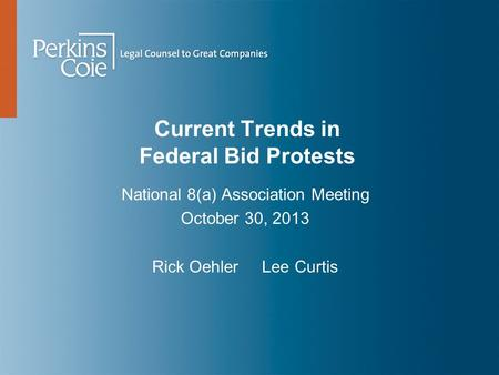 Current Trends in Federal Bid Protests National 8(a) Association Meeting October 30, 2013 Rick Oehler Lee Curtis.