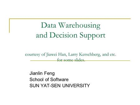 Data Warehousing and Decision Support courtesy of Jiawei Han, Larry Kerschberg, and etc. for some slides. Jianlin Feng School of Software SUN YAT-SEN UNIVERSITY.