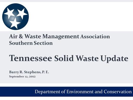 Air & Waste Management Association Southern Section Tennessee Solid Waste Update Barry R. Stephens, P. E. September 12, 2012 Department of Environment.