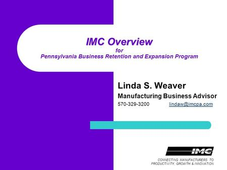 CONNECTING MANUFACTURERS TO PRODUCTIVITY, GROWTH & INNOVATION IMC Overview IMC Overview for Pennsylvania Business Retention and Expansion Program Linda.