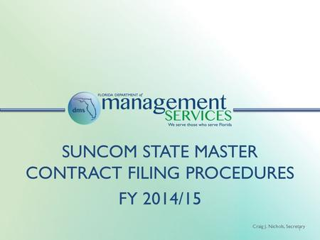 Craig J. Nichols, Secretary 1 SUNCOM STATE MASTER CONTRACT FILING PROCEDURES FY 2014/15.