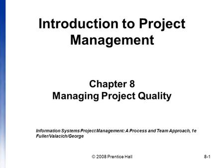 © 2008 Prentice Hall8-1 Introduction to Project Management Chapter 8 Managing Project Quality Information Systems Project Management: A Process and Team.