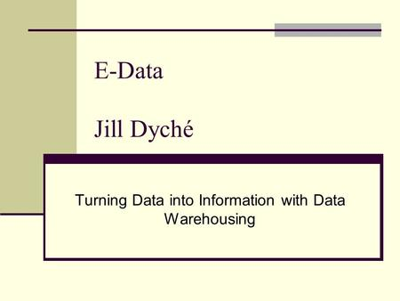 E-Data Jill Dyché Turning Data into Information with Data Warehousing.