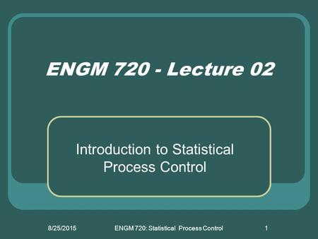 8/25/2015ENGM 720: Statistical Process Control1 ENGM 720 - Lecture 02 Introduction to Statistical Process Control.