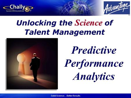 Solid Science…Better Results Science Unlocking the Science of Talent Management Predictive Performance Analytics.