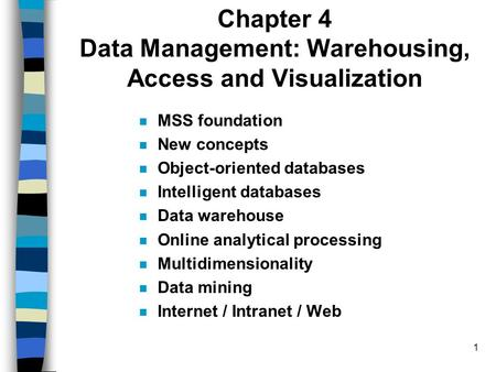 1 Chapter 4 Data Management: Warehousing, Access and Visualization MSS foundation New concepts Object-oriented databases Intelligent databases Data warehouse.