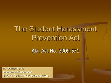 The Student Harassment Prevention Act Ala. Act No. 2009-571 Ms. Patrice Davis Intervention Supervisor Baldwin County Public School System.
