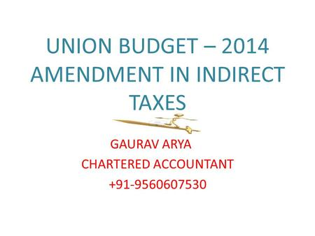 UNION BUDGET – 2014 AMENDMENT IN INDIRECT TAXES GAURAV ARYA CHARTERED ACCOUNTANT +91-9560607530.