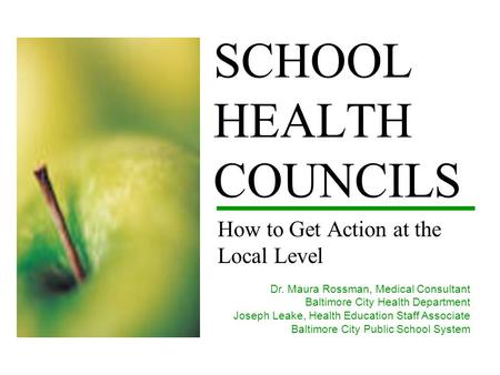 SCHOOL HEALTH COUNCILS How to Get Action at the Local Level Dr. Maura Rossman, Medical Consultant Baltimore City Health Department Joseph Leake, Health.