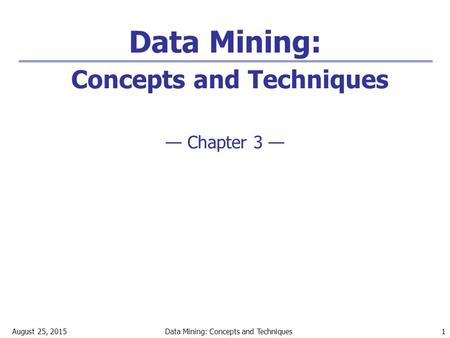 August 25, 2015Data Mining: Concepts and Techniques 1 Data Mining: Concepts and Techniques — Chapter 3 —