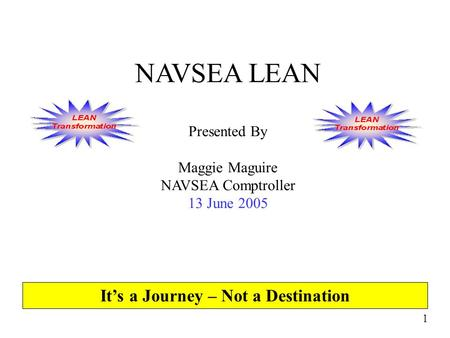 1 NAVSEA LEAN Presented By Maggie Maguire NAVSEA Comptroller 13 June 2005 It's a Journey – Not a Destination.