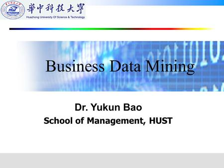 Dr. Yukun Bao School of Management, HUST Business Data Mining.
