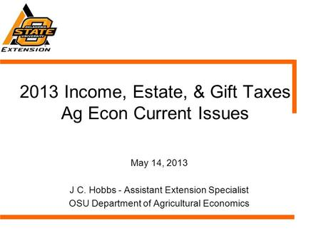 2013 Income, Estate, & Gift Taxes Ag Econ Current Issues May 14, 2013 J C. Hobbs - Assistant Extension Specialist OSU Department of Agricultural Economics.