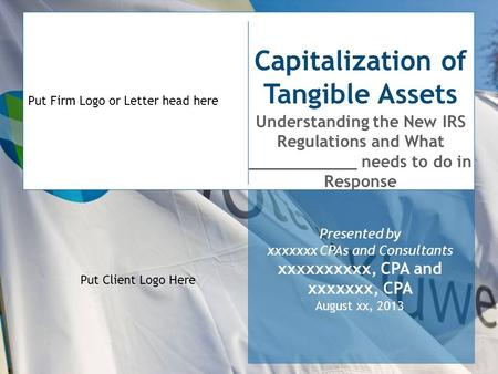 Put Firm Logo or Letter head here Capitalization of Tangible Assets Understanding the New IRS Regulations and What ___________ needs to do in Response.