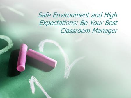 Safe Environment and High Expectations: Be Your Best Classroom Manager.