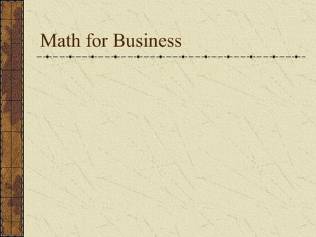 Math for Business. Basics Whole Numbers (no decimals or fractions) Fractions (numerator – denominator) Decimal Numbers Add, Subtract, Multiply, Divide.