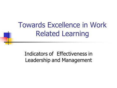 Towards Excellence in Work Related Learning Indicators of Effectiveness in Leadership and Management.