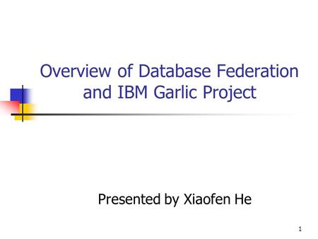 1 Overview of Database Federation and IBM Garlic Project Presented by Xiaofen He.