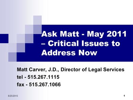 8/25/2015 1 Ask Matt - May 2011 – Critical Issues to Address Now Matt Carver, J.D., Director of Legal Services tel - 515.267.1115 fax - 515.267.1066.