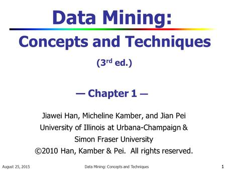 August 25, 2015 Data Mining: Concepts and Techniques 1 1 Data Mining: Concepts and Techniques (3 rd ed.) — Chapter 1 — Jiawei Han, Micheline Kamber, and.