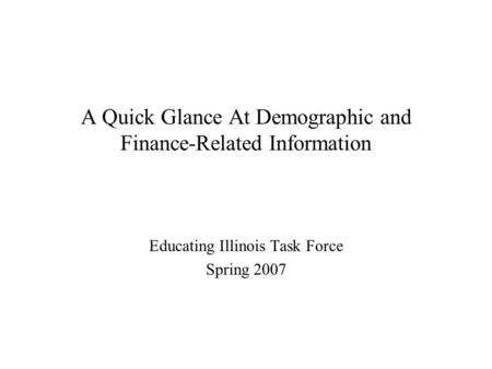 A Quick Glance At Demographic and Finance-Related Information Educating Illinois Task Force Spring 2007.
