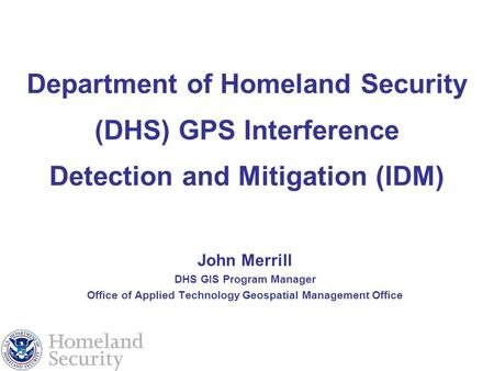 Department of Homeland Security (DHS) GPS Interference Detection and Mitigation (IDM) John Merrill DHS GIS Program Manager Office of Applied Technology.
