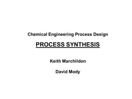 Chemical Engineering Process Design PROCESS SYNTHESIS Keith Marchildon David Mody.