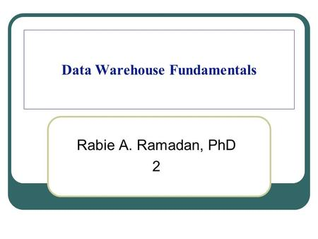 Data Warehouse Fundamentals Rabie A. Ramadan, PhD 2.