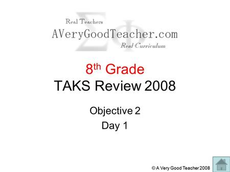 © A Very Good Teacher 2008 8 th Grade TAKS Review 2008 Objective 2 Day 1.