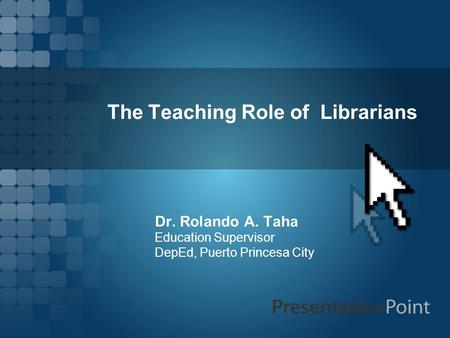 The Teaching Role of Librarians Dr. Rolando A. Taha Education Supervisor DepEd, Puerto Princesa City.