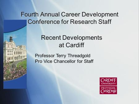 Fourth Annual Career Development Conference for Research Staff Professor Terry Threadgold Pro Vice Chancellor for Staff Recent Developments at Cardiff.