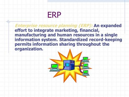Enterprise resource planning (ERP): An expanded effort to integrate marketing, financial, manufacturing and human resources in a single information system.
